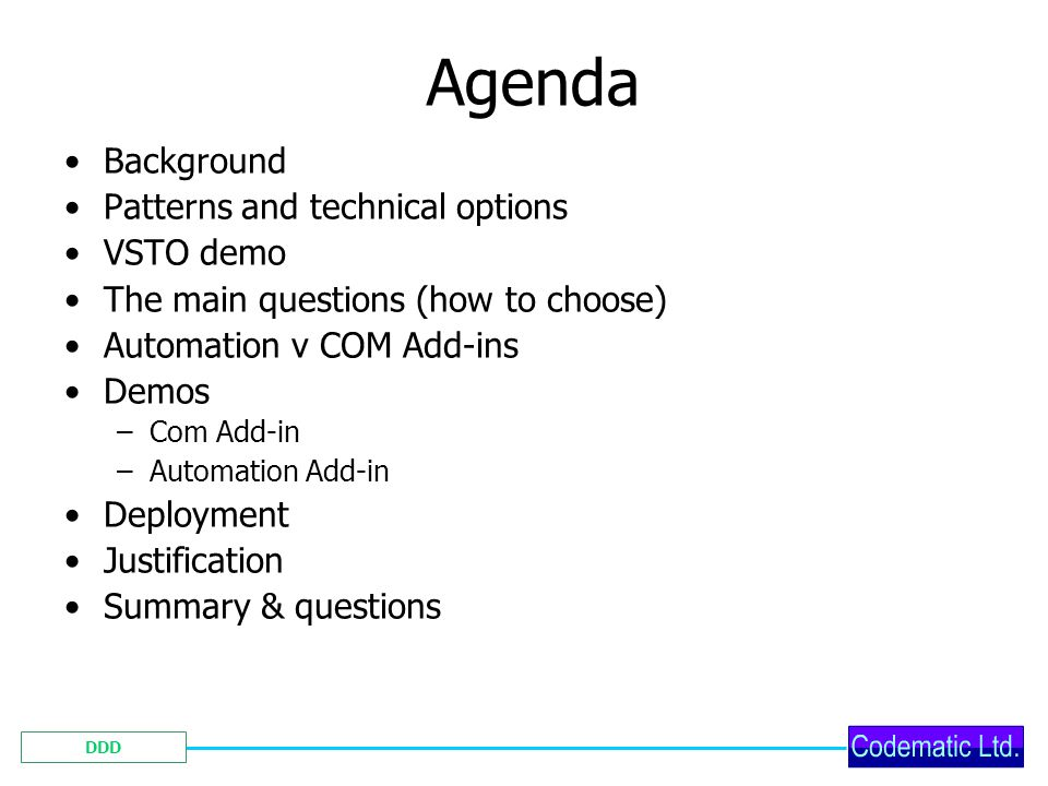 DDD Agenda Background Patterns and technical options VSTO demo The main questions (how to choose) Automation v COM Add-ins Demos –Com Add-in –Automation Add-in Deployment Justification Summary & questions