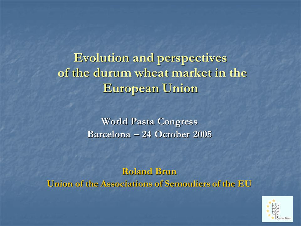Evolution and perspectives of the durum wheat market in the European Union World Pasta Congress Barcelona – 24 October 2005 Roland Brun Union of the Associations of Semouliers of the EU