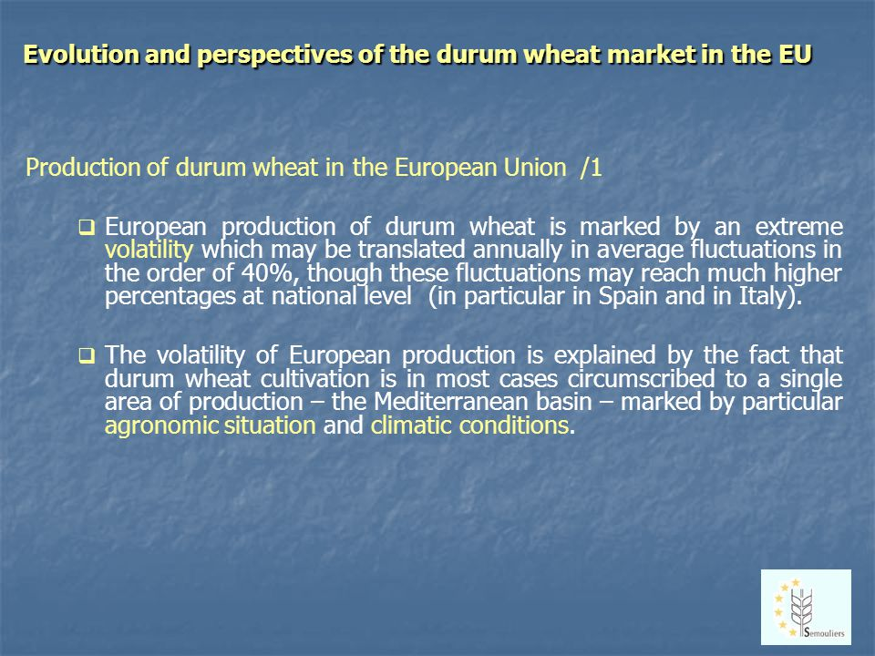 Evolution and perspectives of the durum wheat market in the EU Production of durum wheat in the European Union /1 European production of durum wheat is marked by an extreme volatility which may be translated annually in average fluctuations in the order of 40%, though these fluctuations may reach much higher percentages at national level (in particular in Spain and in Italy).
