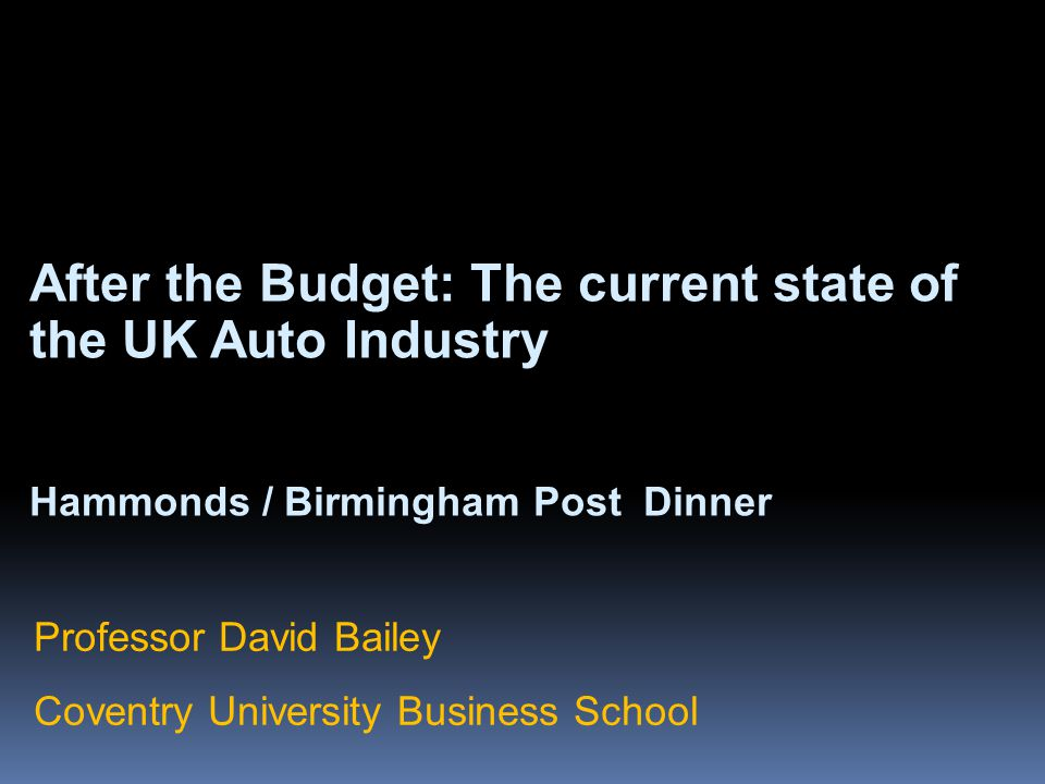 After the Budget: The current state of the UK Auto Industry Hammonds / Birmingham Post Dinner Professor David Bailey Coventry University Business Scho