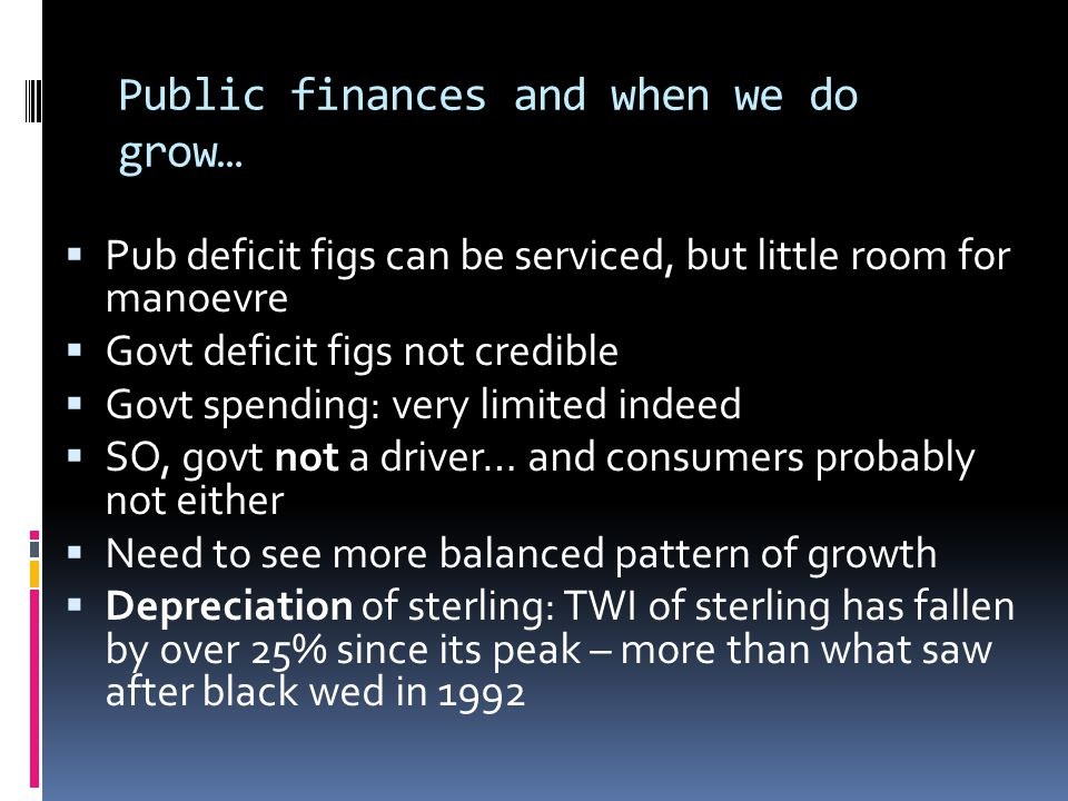 Public finances and when we do grow… Pub deficit figs can be serviced, but little room for manoevre Govt deficit figs not credible Govt spending: very limited indeed SO, govt not a driver… and consumers probably not either Need to see more balanced pattern of growth Depreciation of sterling: TWI of sterling has fallen by over 25% since its peak – more than what saw after black wed in 1992