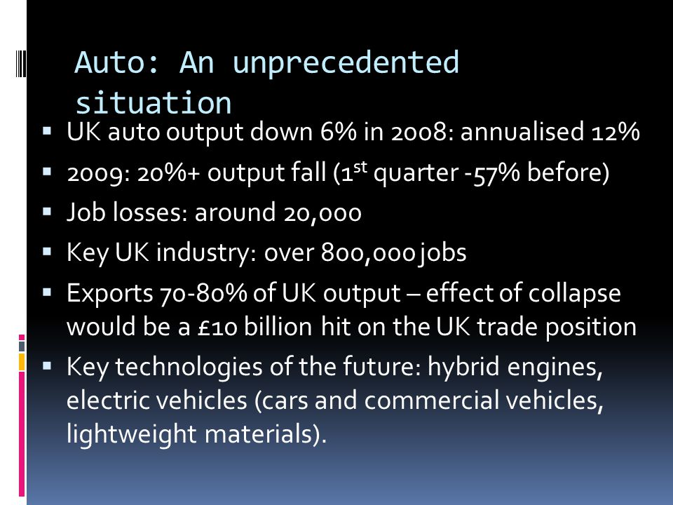 Auto: An unprecedented situation UK auto output down 6% in 2008: annualised 12% 2009: 20%+ output fall (1 st quarter -57% before) Job losses: around 2