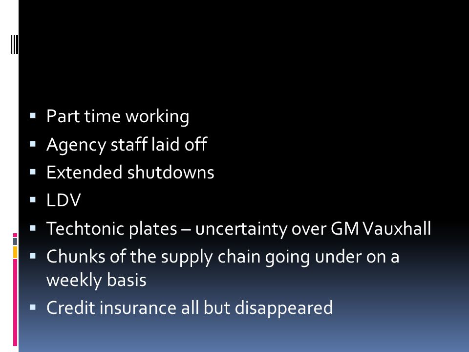 Part time working Agency staff laid off Extended shutdowns LDV Techtonic plates – uncertainty over GM Vauxhall Chunks of the supply chain going under