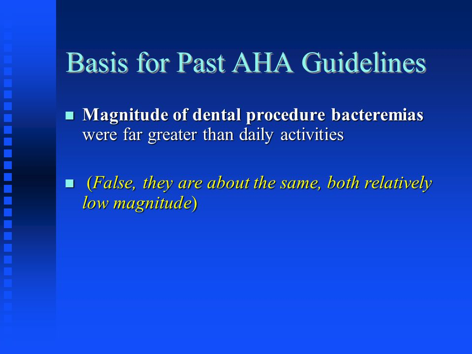 Basis for Past AHA Guidelines Magnitude of dental procedure bacteremias were far greater than daily activities Magnitude of dental procedure bacteremi