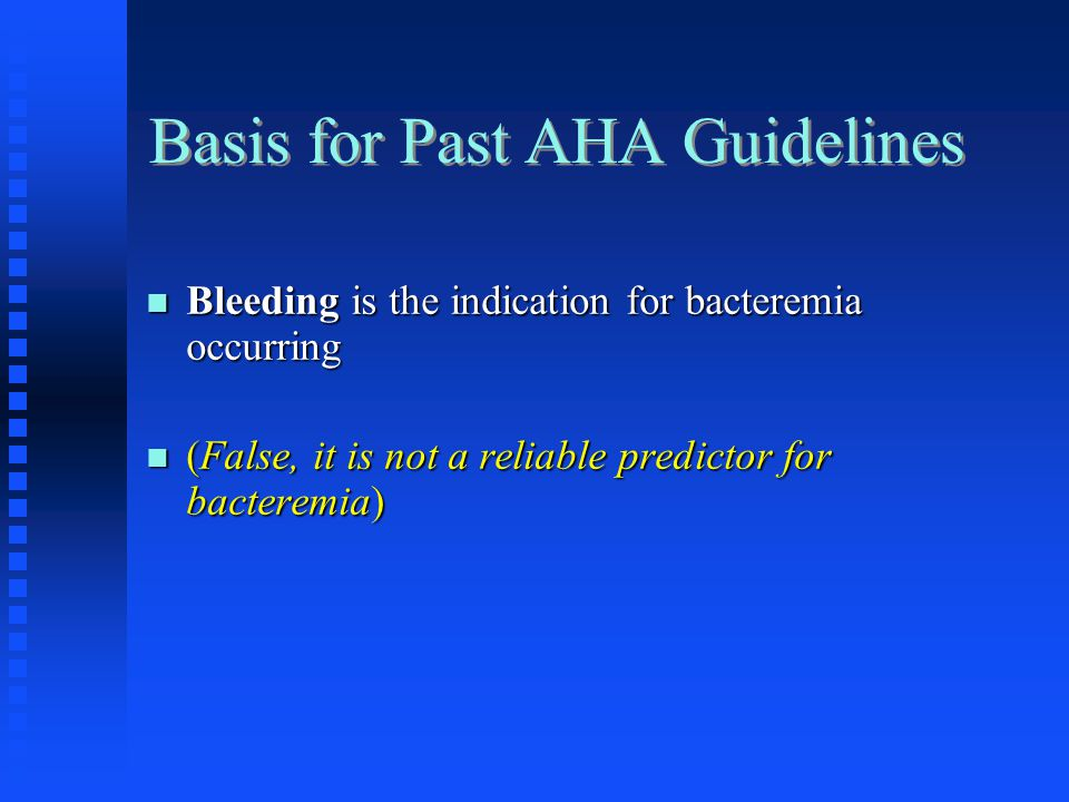 Basis for Past AHA Guidelines Bleeding is the indication for bacteremia occurring Bleeding is the indication for bacteremia occurring (False, it is no