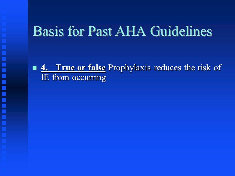 Basis for Past AHA Guidelines 4.True or false Prophylaxis reduces the risk of IE from occurring 4.True or false Prophylaxis reduces the risk of IE fro