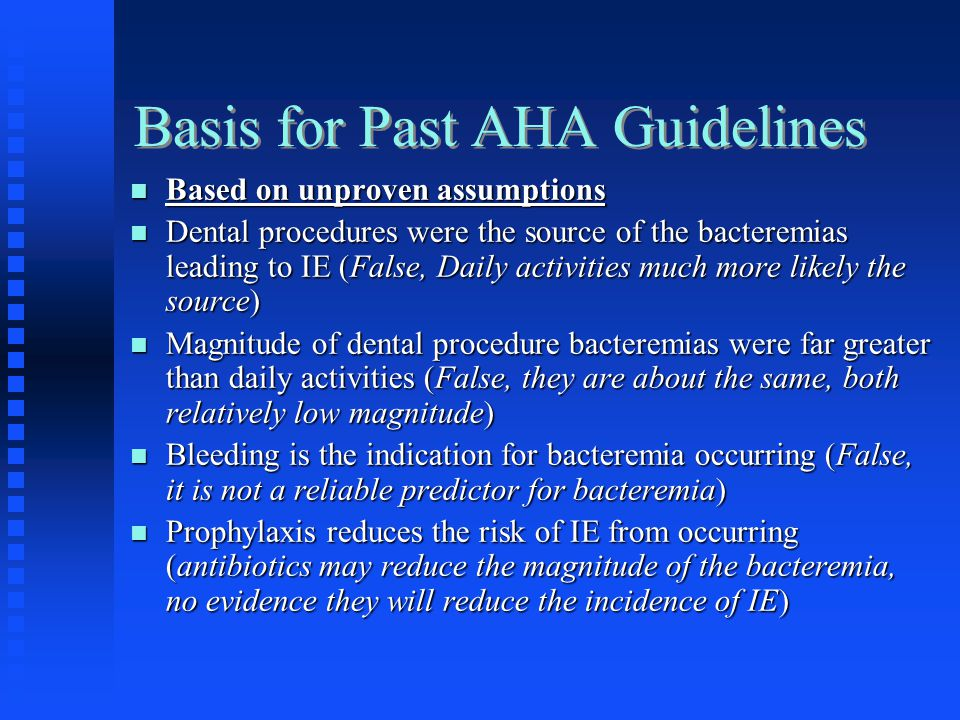 Basis for Past AHA Guidelines Based on unproven assumptions Based on unproven assumptions Dental procedures were the source of the bacteremias leading