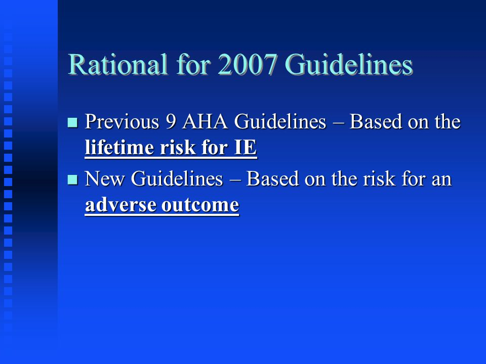 Rational for 2007 Guidelines Previous 9 AHA Guidelines – Based on the lifetime risk for IE Previous 9 AHA Guidelines – Based on the lifetime risk for