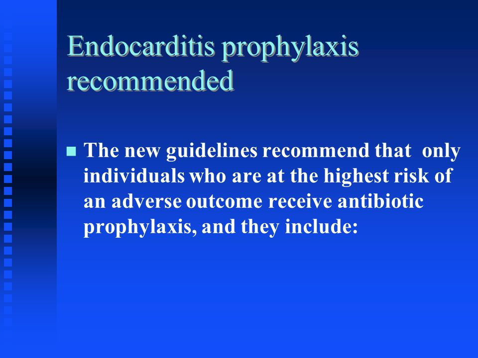 Endocarditis prophylaxis recommended The new guidelines recommend that only individuals who are at the highest risk of an adverse outcome receive anti