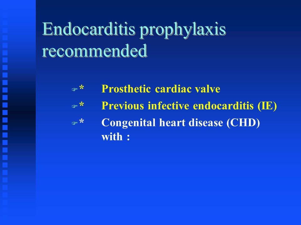 Endocarditis prophylaxis recommended *Prosthetic cardiac valve *Previous infective endocarditis (IE) *Congenital heart disease (CHD) with :