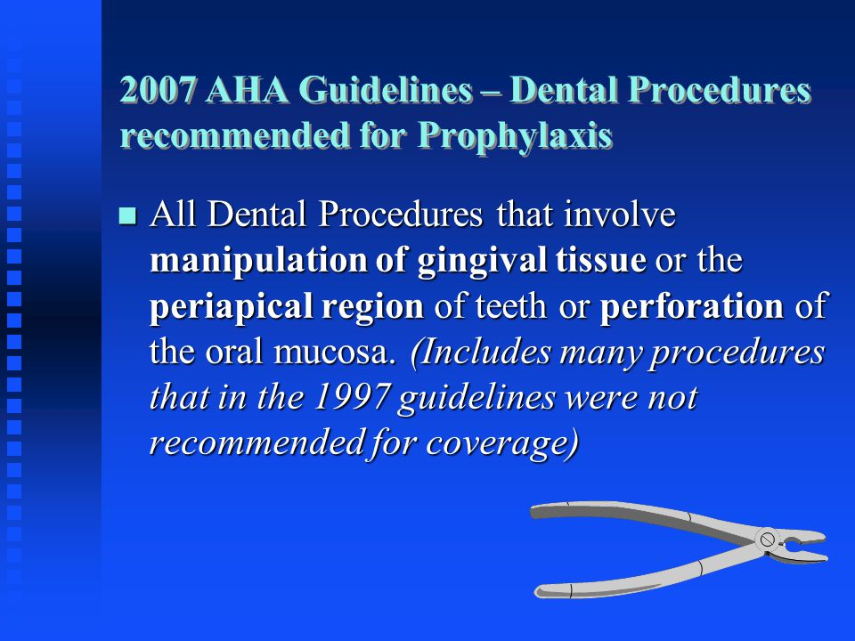 2007 AHA Guidelines – Dental Procedures recommended for Prophylaxis All Dental Procedures that involve manipulation of gingival tissue or the periapic