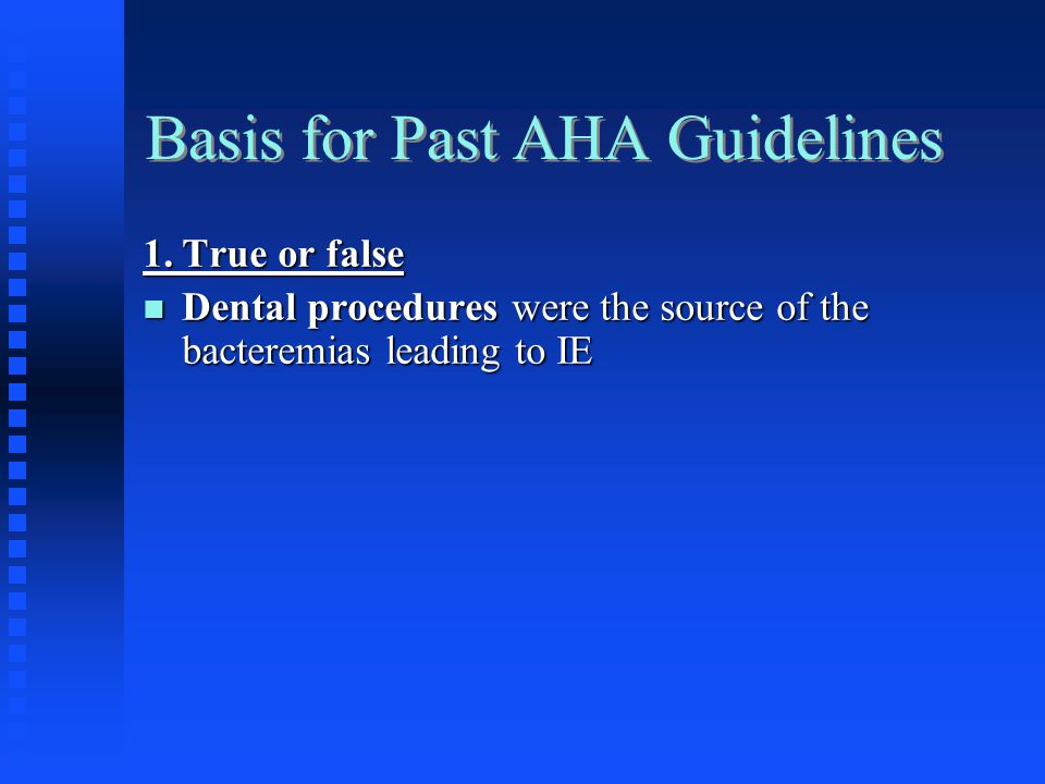 Basis for Past AHA Guidelines Dental procedures were the source of the bacteremias leading to IE Dental procedures were the source of the bacteremias leading to IE (False, Daily activities much more likely the source) (False, Daily activities much more likely the source)