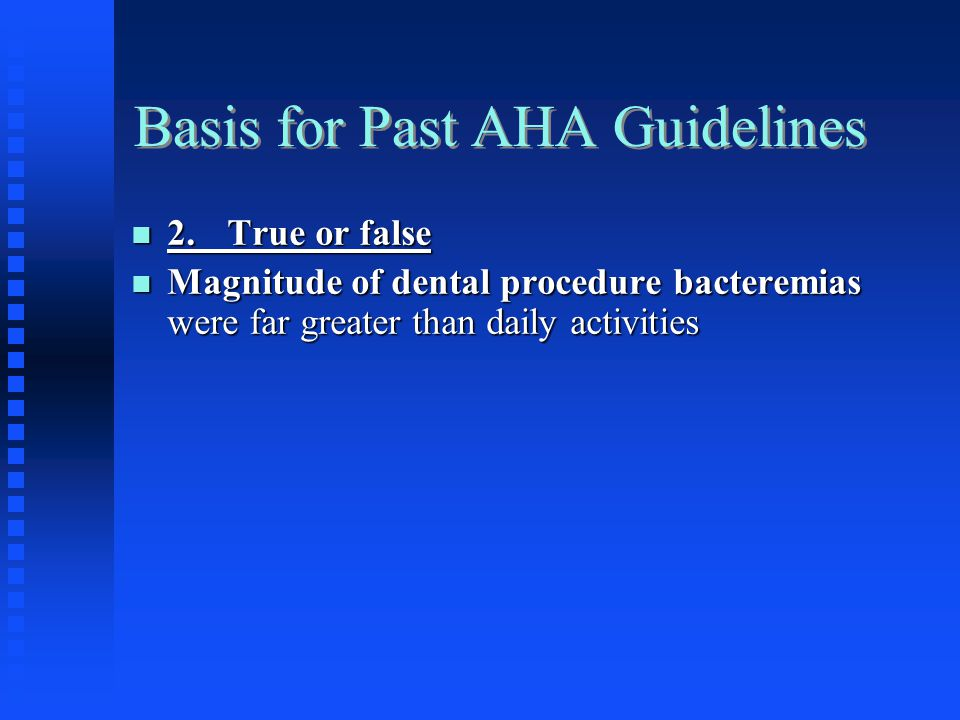 Basis for Past AHA Guidelines 2.True or false 2.True or false Magnitude of dental procedure bacteremias were far greater than daily activities Magnitu