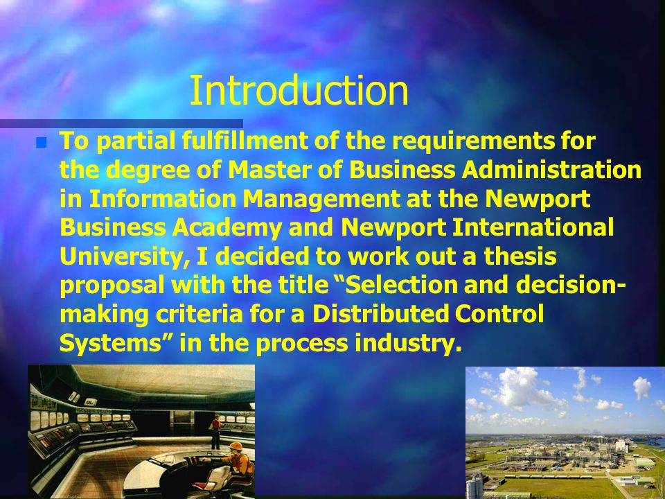 Introduction n n To partial fulfillment of the requirements for the degree of Master of Business Administration in Information Management at the Newport Business Academy and Newport International University, I decided to work out a thesis proposal with the title Selection and decision- making criteria for a Distributed Control Systems in the process industry.