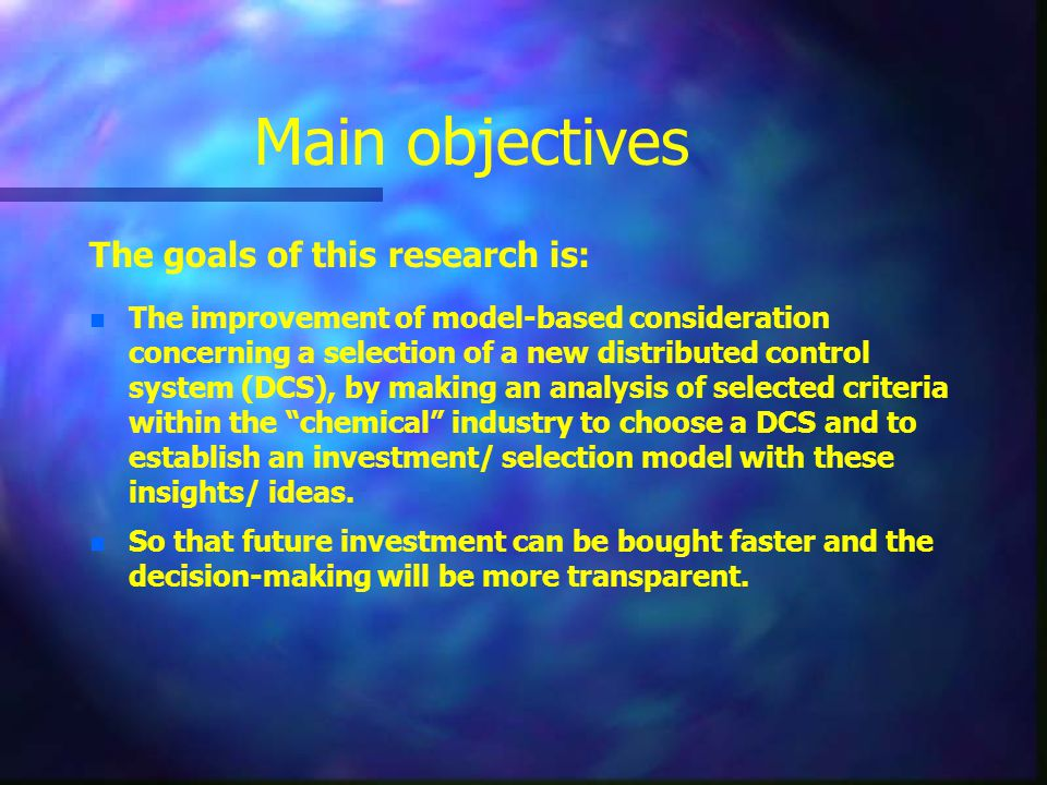 Main objectives The goals of this research is: n n The improvement of model-based consideration concerning a selection of a new distributed control system (DCS), by making an analysis of selected criteria within the chemical industry to choose a DCS and to establish an investment/ selection model with these insights/ ideas.