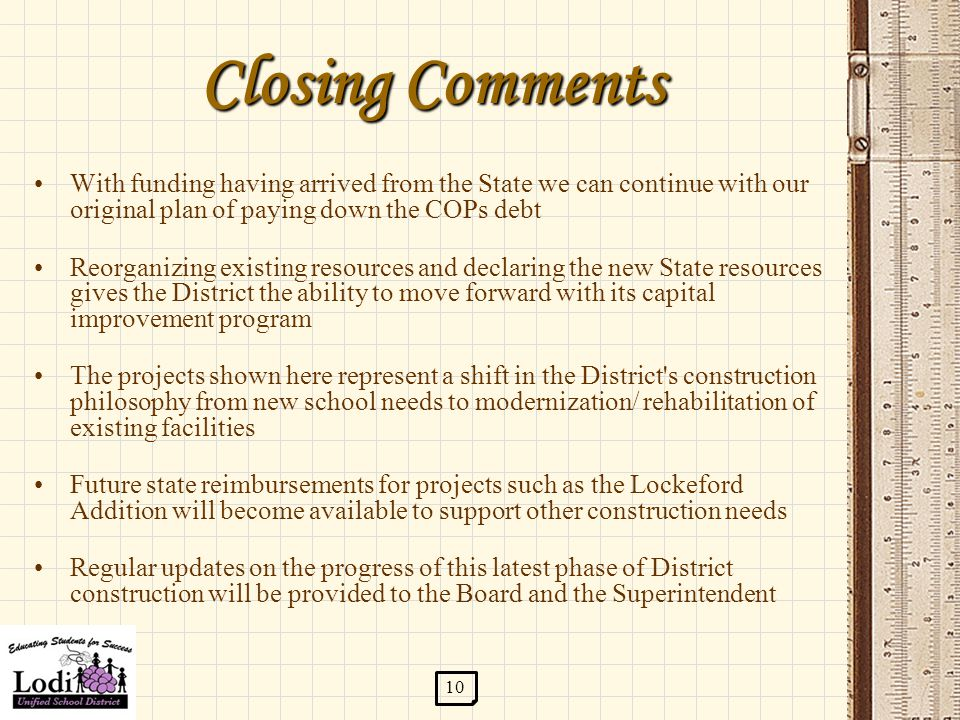 Closing Comments With funding having arrived from the State we can continue with our original plan of paying down the COPs debt Reorganizing existing resources and declaring the new State resources gives the District the ability to move forward with its capital improvement program The projects shown here represent a shift in the District s construction philosophy from new school needs to modernization/ rehabilitation of existing facilities Future state reimbursements for projects such as the Lockeford Addition will become available to support other construction needs Regular updates on the progress of this latest phase of District construction will be provided to the Board and the Superintendent 10