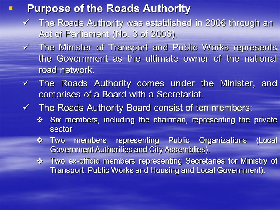 Purpose of the Roads Authority Purpose of the Roads Authority The Roads Authority was established in 2006 through an Act of Parliament (No. 3 of 2006)