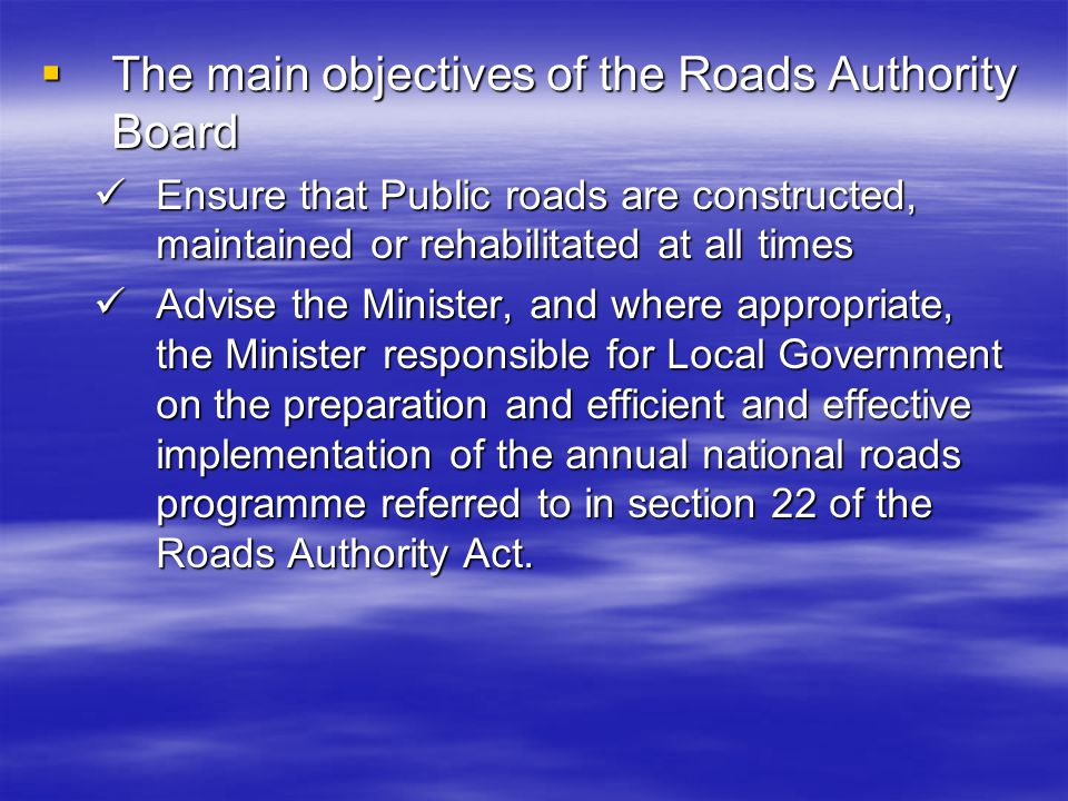 The main objectives of the Roads Authority Board The main objectives of the Roads Authority Board Ensure that Public roads are constructed, maintained or rehabilitated at all times Ensure that Public roads are constructed, maintained or rehabilitated at all times Advise the Minister, and where appropriate, the Minister responsible for Local Government on the preparation and efficient and effective implementation of the annual national roads programme referred to in section 22 of the Roads Authority Act.