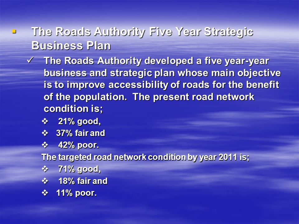 The Roads Authority Five Year Strategic Business Plan The Roads Authority Five Year Strategic Business Plan The Roads Authority developed a five year-year business and strategic plan whose main objective is to improve accessibility of roads for the benefit of the population.