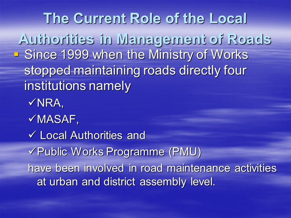 The Current Role of the Local Authorities in Management of Roads Since 1999 when the Ministry of Works stopped maintaining roads directly four institutions namely Since 1999 when the Ministry of Works stopped maintaining roads directly four institutions namely NRA, NRA, MASAF, MASAF, Local Authorities and Local Authorities and Public Works Programme (PMU) Public Works Programme (PMU) have been involved in road maintenance activities at urban and district assembly level.
