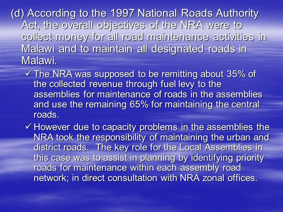 (d) According to the 1997 National Roads Authority Act, the overall objectives of the NRA were to collect money for all road maintenance activities in Malawi and to maintain all designated roads in Malawi.