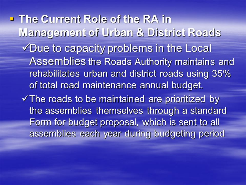 The Current Role of the RA in Management of Urban & District Roads The Current Role of the RA in Management of Urban & District Roads Due to capacity problems in the Local Assemblies the Roads Authority maintains and rehabilitates urban and district roads using 35% of total road maintenance annual budget.