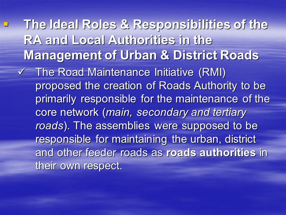 The Ideal Roles & Responsibilities of the RA and Local Authorities in the Management of Urban & District Roads The Ideal Roles & Responsibilities of the RA and Local Authorities in the Management of Urban & District Roads The Road Maintenance Initiative (RMI) proposed the creation of Roads Authority to be primarily responsible for the maintenance of the core network (main, secondary and tertiary roads).