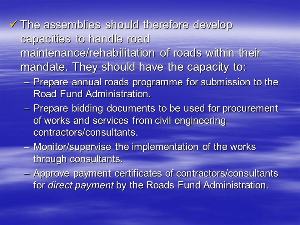 The assemblies should therefore develop capacities to handle road maintenance/rehabilitation of roads within their mandate. They should have the capac