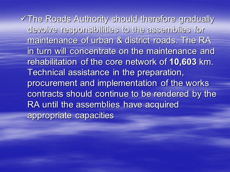 The Roads Authority should therefore gradually devolve responsibilities to the assemblies for maintenance of urban & district roads.