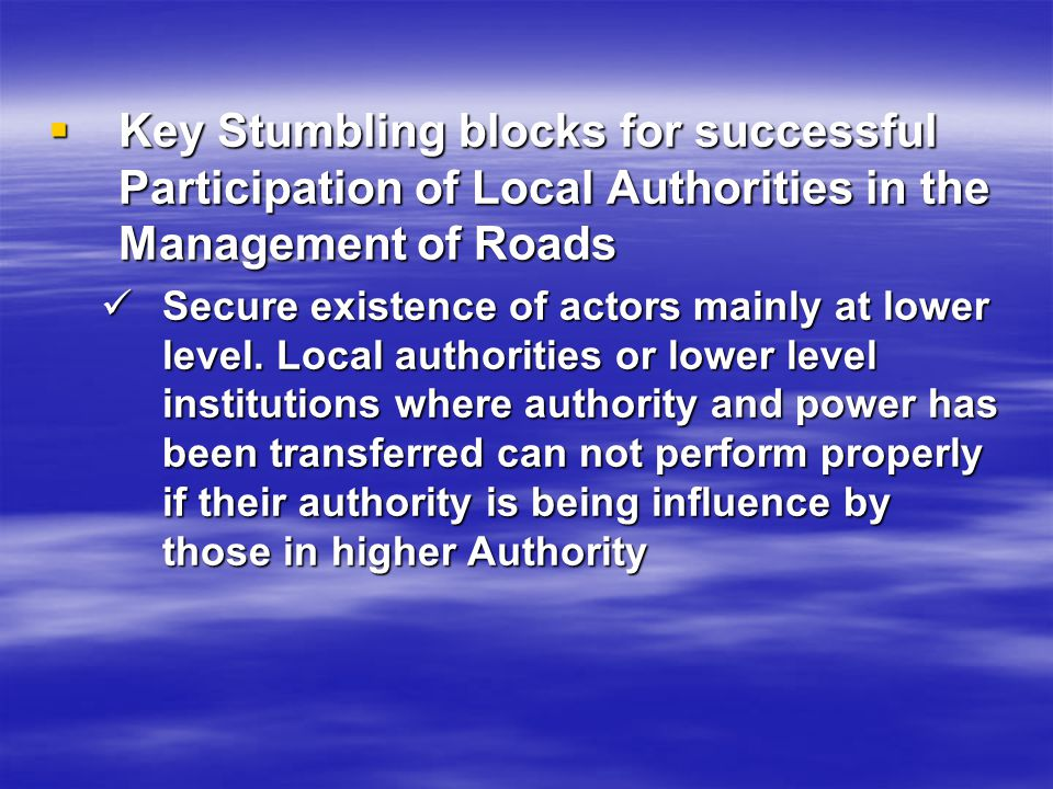 Key Stumbling blocks for successful Participation of Local Authorities in the Management of Roads Key Stumbling blocks for successful Participation of Local Authorities in the Management of Roads Secure existence of actors mainly at lower level.