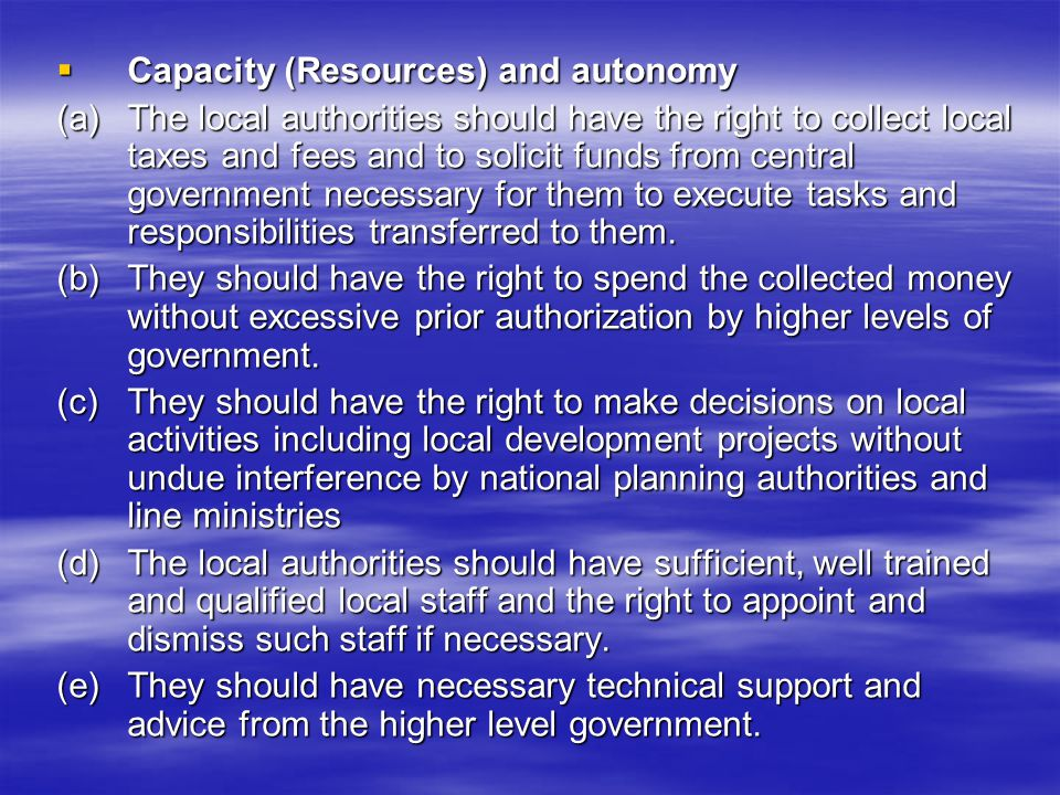 Capacity (Resources) and autonomy Capacity (Resources) and autonomy (a)The local authorities should have the right to collect local taxes and fees and to solicit funds from central government necessary for them to execute tasks and responsibilities transferred to them.