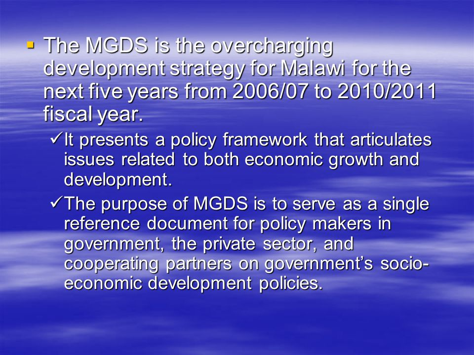 The MGDS is the overcharging development strategy for Malawi for the next five years from 2006/07 to 2010/2011 fiscal year. The MGDS is the overchargi