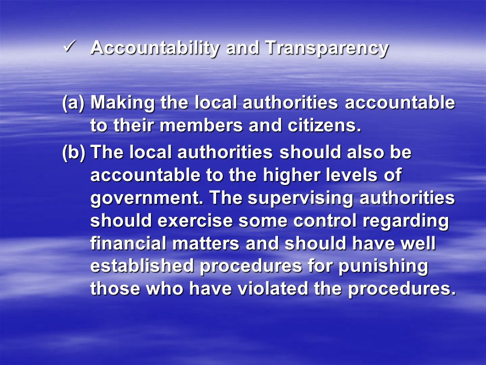 Accountability and Transparency Accountability and Transparency (a)Making the local authorities accountable to their members and citizens. (b)The loca