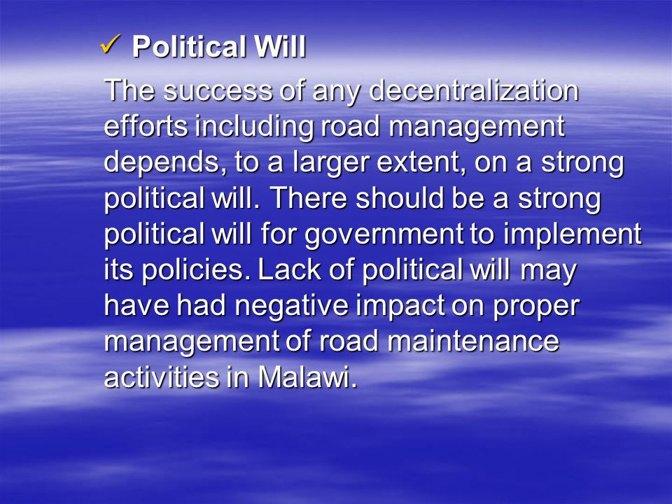 Political Will Political Will The success of any decentralization efforts including road management depends, to a larger extent, on a strong political