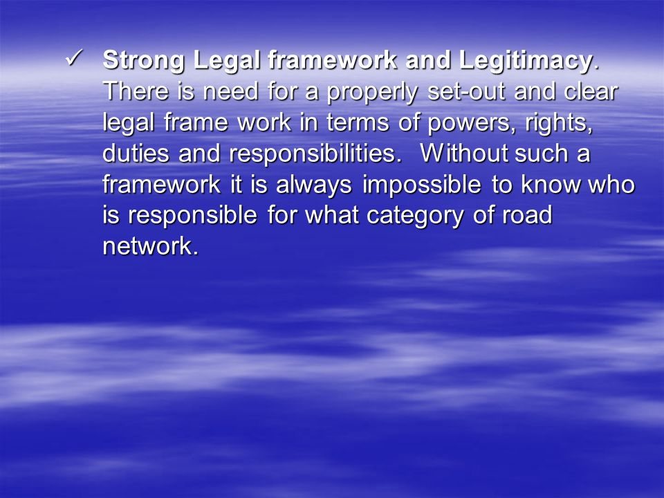 Strong Legal framework and Legitimacy. There is need for a properly set-out and clear legal frame work in terms of powers, rights, duties and responsi
