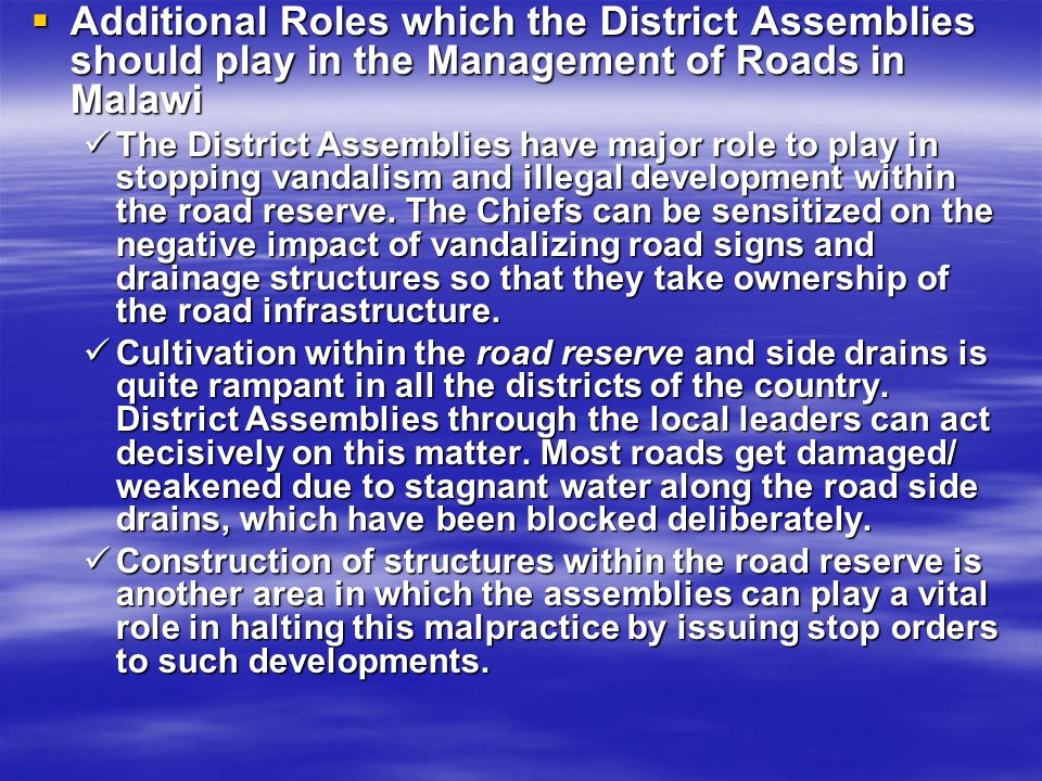 Additional Roles which the District Assemblies should play in the Management of Roads in Malawi Additional Roles which the District Assemblies should play in the Management of Roads in Malawi The District Assemblies have major role to play in stopping vandalism and illegal development within the road reserve.