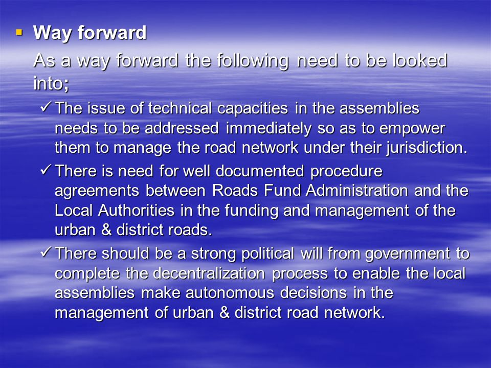 Way forward Way forward As a way forward the following need to be looked into; The issue of technical capacities in the assemblies needs to be addressed immediately so as to empower them to manage the road network under their jurisdiction.