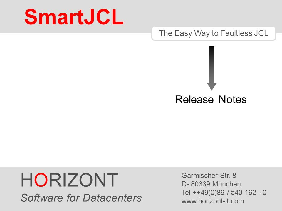 SmartJCL HORIZONT 62 SmartJCL V2R4 Support for z/OS 1.9 -OS version/release can be set by parameter OSVER= -Checks new SORT parameters (from z/OS 1.4 to z/OS 1.9) DB2 Subsystem Check -Check if specified DB2 subsystems are defined and active -New parameters: DB2-SUBSYS-CHECK DB2SC=Y/N DB2-GROUP=db2_group_name DB2-SUBSYS=subsys_name Allow default load library for exist program check -New parameter: DEFAULT-LOADLIB DLL=P390A.JCK.DEV.LOAD SmartJCL V2R4 is available since Q3 2008.