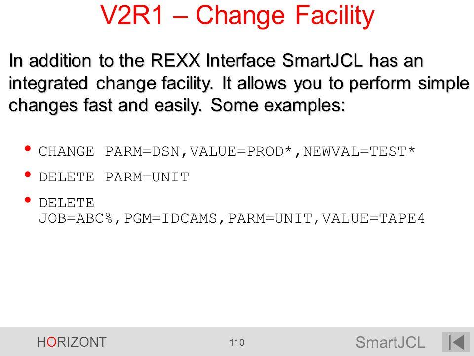 SmartJCL HORIZONT 110 V2R1 – Change Facility CHANGE PARM=DSN,VALUE=PROD*,NEWVAL=TEST* DELETE PARM=UNIT DELETE JOB=ABC%,PGM=IDCAMS,PARM=UNIT,VALUE=TAPE