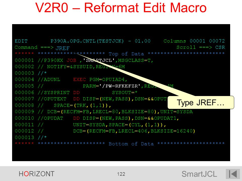SmartJCL HORIZONT 122 EDIT P390A.OPG.CNTL(TESTJCK) - 01.00 Columns 00001 00072 Command ===> Scroll ===> CSR ****** ********************* Top of Data *