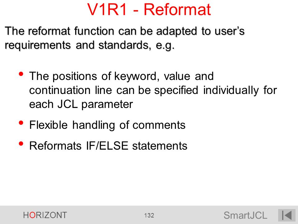 SmartJCL HORIZONT 132 V1R1 - Reformat The positions of keyword, value and continuation line can be specified individually for each JCL parameter Flexi