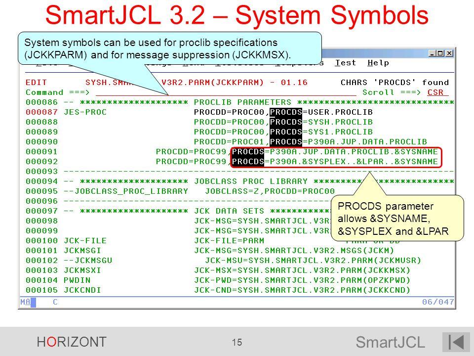 SmartJCL HORIZONT 15 SmartJCL 3.2 – System Symbols PROCDS parameter allows &SYSNAME, &SYSPLEX and &LPAR System symbols can be used for proclib specifi