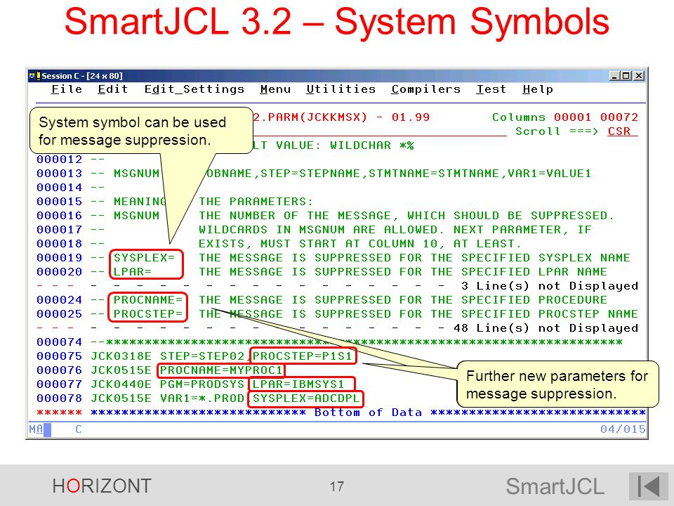 SmartJCL HORIZONT 17 SmartJCL 3.2 – System Symbols Further new parameters for message suppression. System symbol can be used for message suppression.