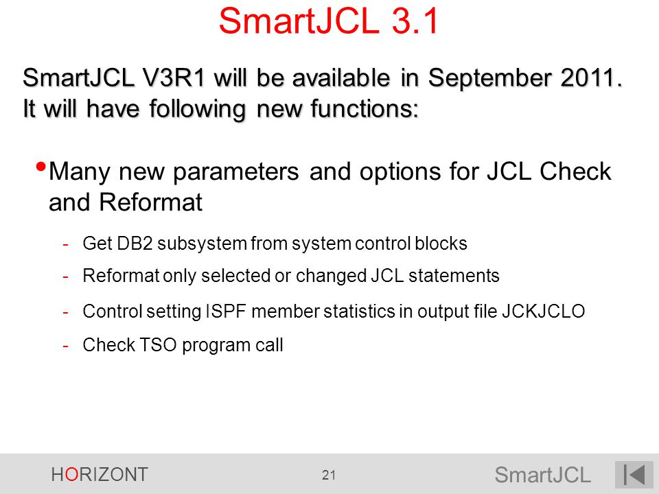 SmartJCL HORIZONT 21 SmartJCL 3.1 Many new parameters and options for JCL Check and Reformat -Get DB2 subsystem from system control blocks -Reformat o