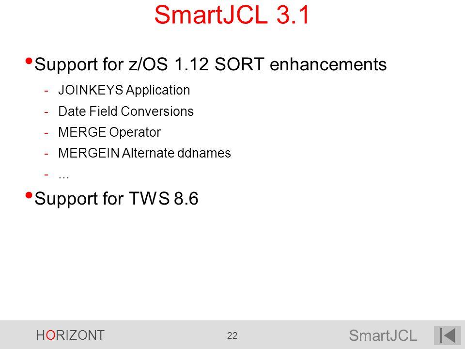 SmartJCL HORIZONT 22 SmartJCL 3.1 Support for z/OS 1.12 SORT enhancements -JOINKEYS Application -Date Field Conversions -MERGE Operator -MERGEIN Alter