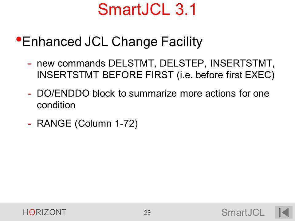 SmartJCL HORIZONT 29 SmartJCL 3.1 Enhanced JCL Change Facility -new commands DELSTMT, DELSTEP, INSERTSTMT, INSERTSTMT BEFORE FIRST (i.e. before first