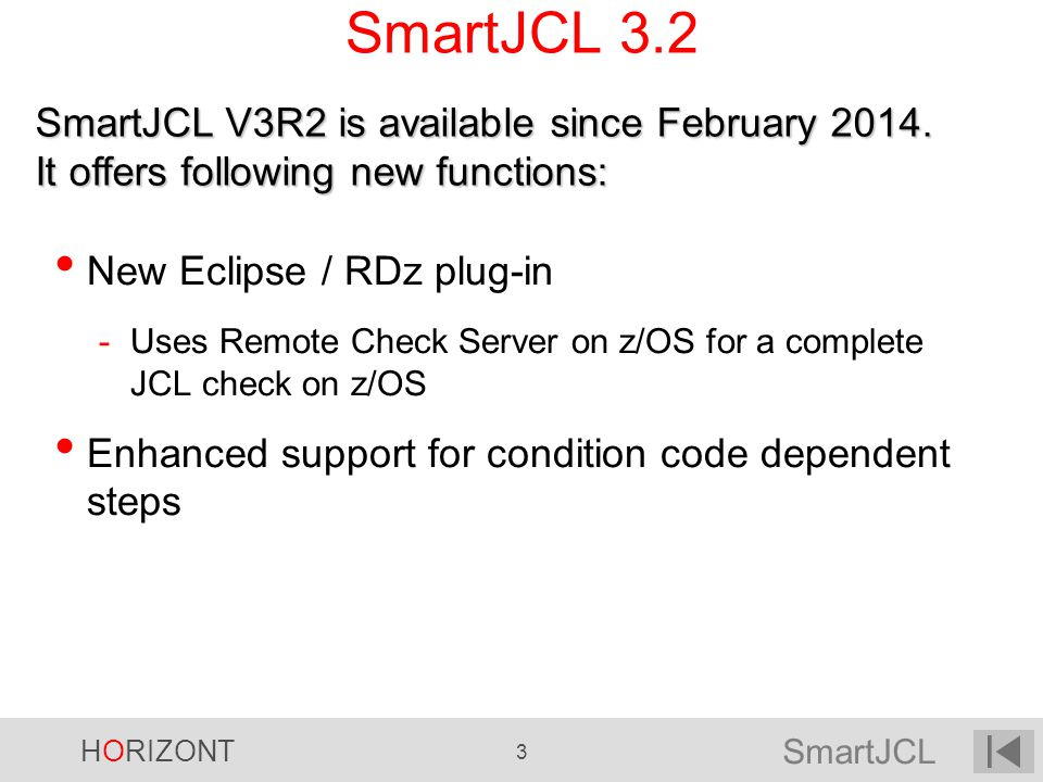 SmartJCL HORIZONT 3 SmartJCL 3.2 New Eclipse / RDz plug-in -Uses Remote Check Server on z/OS for a complete JCL check on z/OS Enhanced support for con