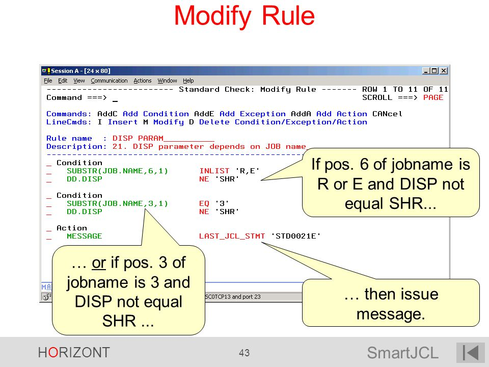 SmartJCL HORIZONT 43 Modify Rule If pos. 6 of jobname is R or E and DISP not equal SHR... … or if pos. 3 of jobname is 3 and DISP not equal SHR... … t