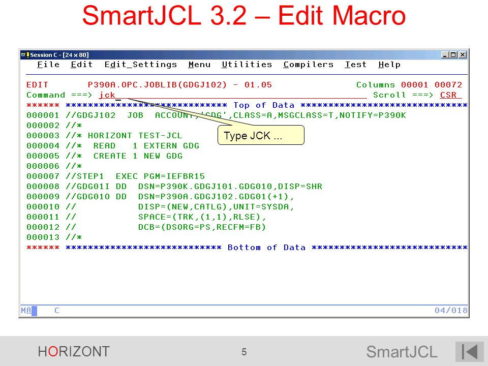 SmartJCL HORIZONT 106 EDIT P390A.OPG.CNTL(TESTJCK) - 01.00 Command ===> JCK SRV=CPU1 Scroll ===> CSR ****** ********************* Top of Data ************************ 000001 //P390KX JOB SMARTJCL , 000002 // MSGCLASS=T, 000002 // NOTIFY=&SYSUID, 000004 // REGION=6M 000005 //* 000006 //ADUNL EXEC PGM=OPUIAD4, 000007 // PARM= /PW=RFKEFZR , 000008 // REGION=4M 000009 //SYSPRINT DD SYSOUT=* 000010 //OPUTEXT DD DSN=&&OPUTEXT, 000011 // DISP=(NEW,PASS), 000012 // SPACE=(TRK,(1,1)), 000013 // DCB=(RECFM=FB,LRECL=80,BLKSIZE=80), 000014 // UNIT=SYSDA 000015 //OPUDAT DD DSN=&&OPUDAT1, 000016 // DISP=(NEW,PASS), 000017 // SPACE=(CYL,(1,1)), 000018 // DCB=(RECFM=FB,LRECL=406,BLKSIZE=16240) V2R1 – Remote Check Specify Target CPU ------- SmartJCL - Remote check ------- Enter password: _________ Specify password