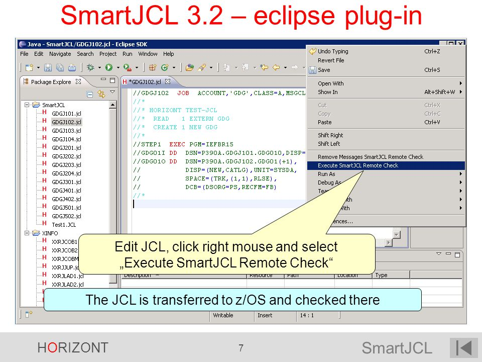 SmartJCL HORIZONT 7 SmartJCL 3.2 – eclipse plug-in Edit JCL, click right mouse and select Execute SmartJCL Remote Check The JCL is transferred to z/OS